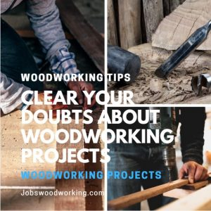 Clear Your Doubts About Woodworking Projects